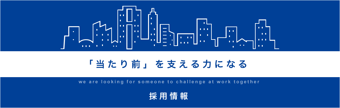採用情報 「当たり前」を支える力になる we are looking for someone to challenge at work together